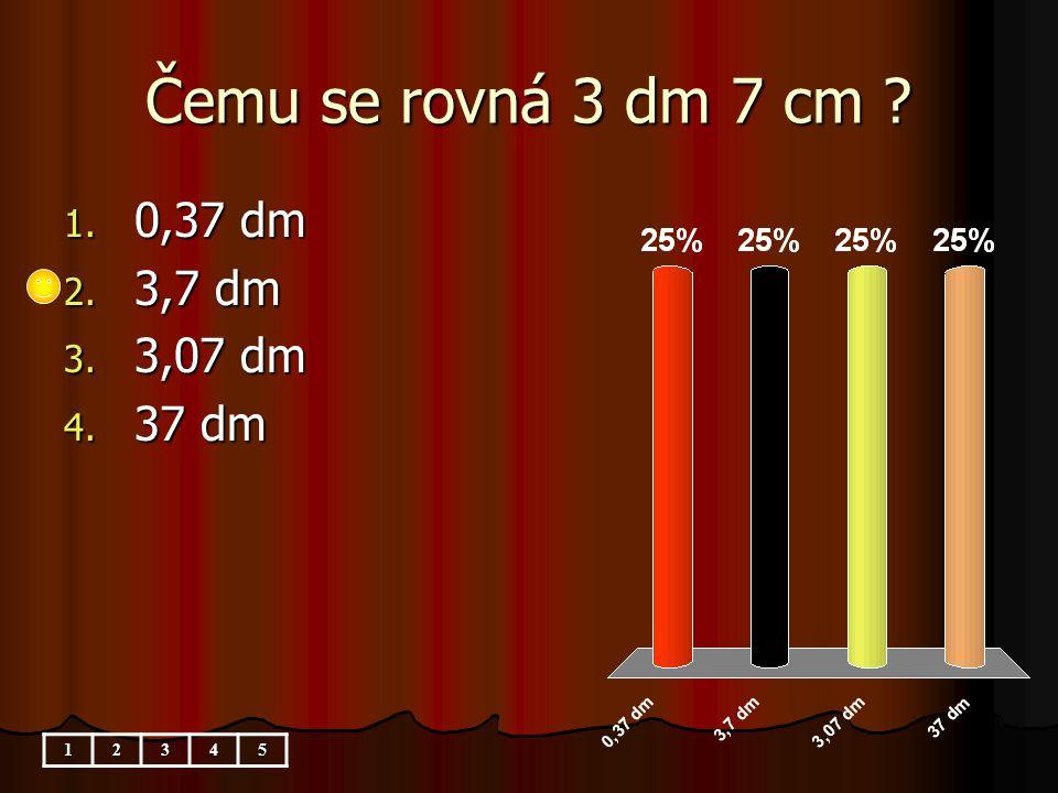 Čemu se rovná 3 dm 7 cm 1. 0,37 dm 2. 3,7 dm 3. 3,07 dm 4. 37 dm 12345
