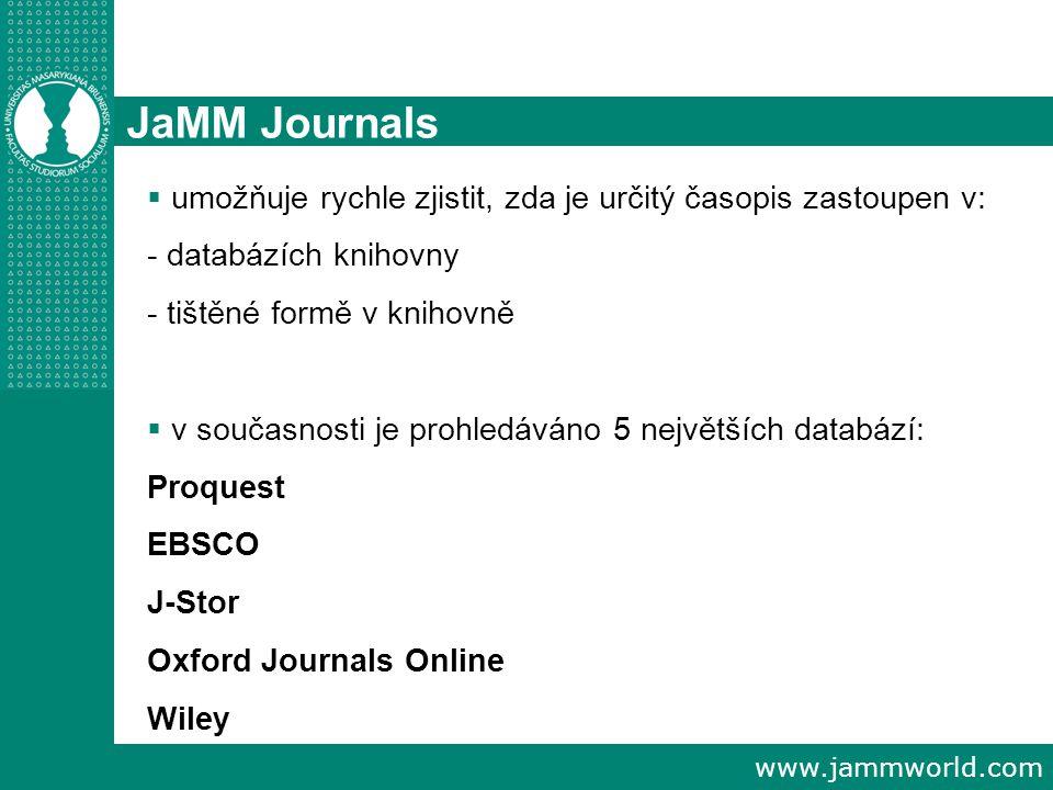 www.jammworld.com JaMM Journals  umožňuje rychle zjistit, zda je určitý časopis zastoupen v: - databázích knihovny - tištěné formě v knihovně  v současnosti je prohledáváno 5 největších databází: Proquest EBSCO J-Stor Oxford Journals Online Wiley