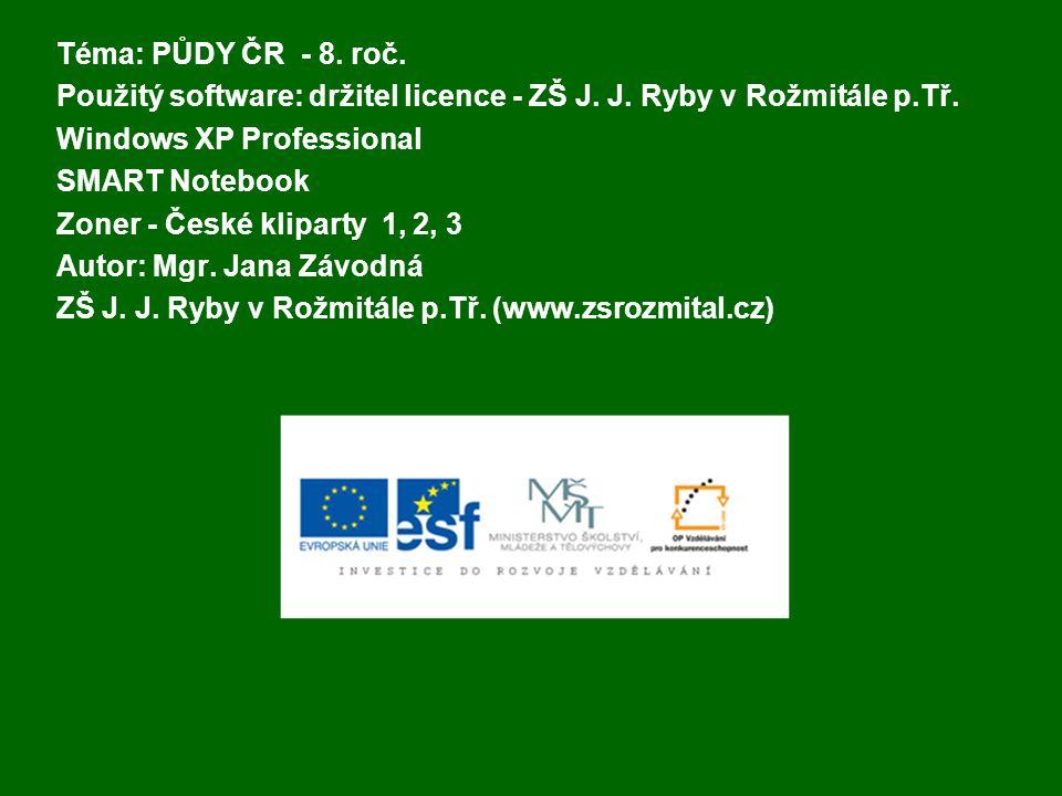 Téma: PŮDY ČR - 8. roč. Použitý software: držitel licence - ZŠ J. J. Ryby v Rožmitále p.Tř. Windows XP Professional SMART Notebook Zoner - České klipa