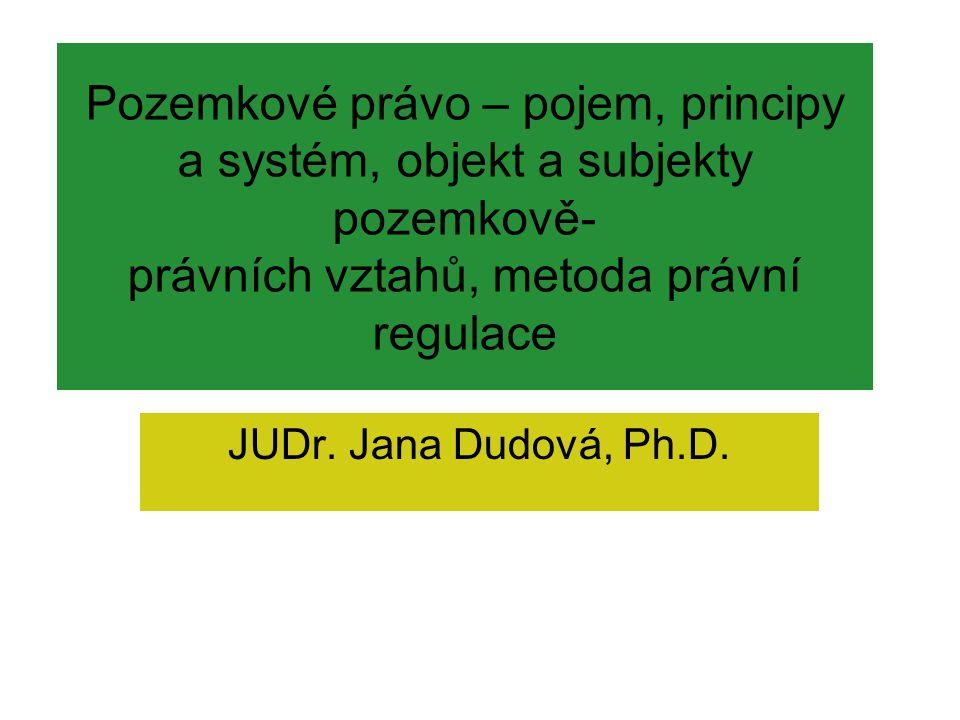 Pozemkové právo – pojem, principy a systém, objekt a subjekty pozemkově- právních vztahů, metoda právní regulace JUDr. Jana Dudová, Ph.D.