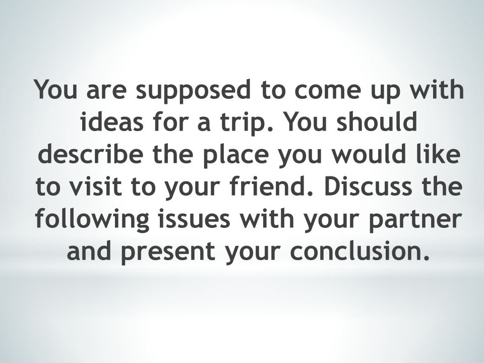 You are supposed to come up with ideas for a trip. You should describe the place you would like to visit to your friend. Discuss the following issues