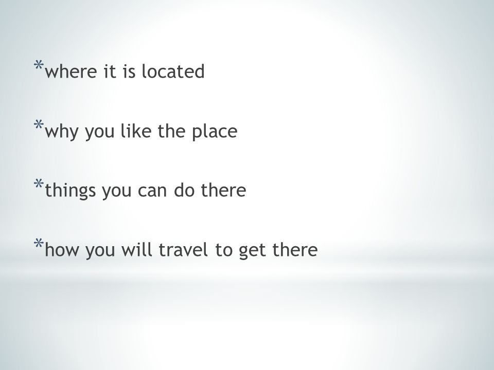 * where it is located * why you like the place * things you can do there * how you will travel to get there
