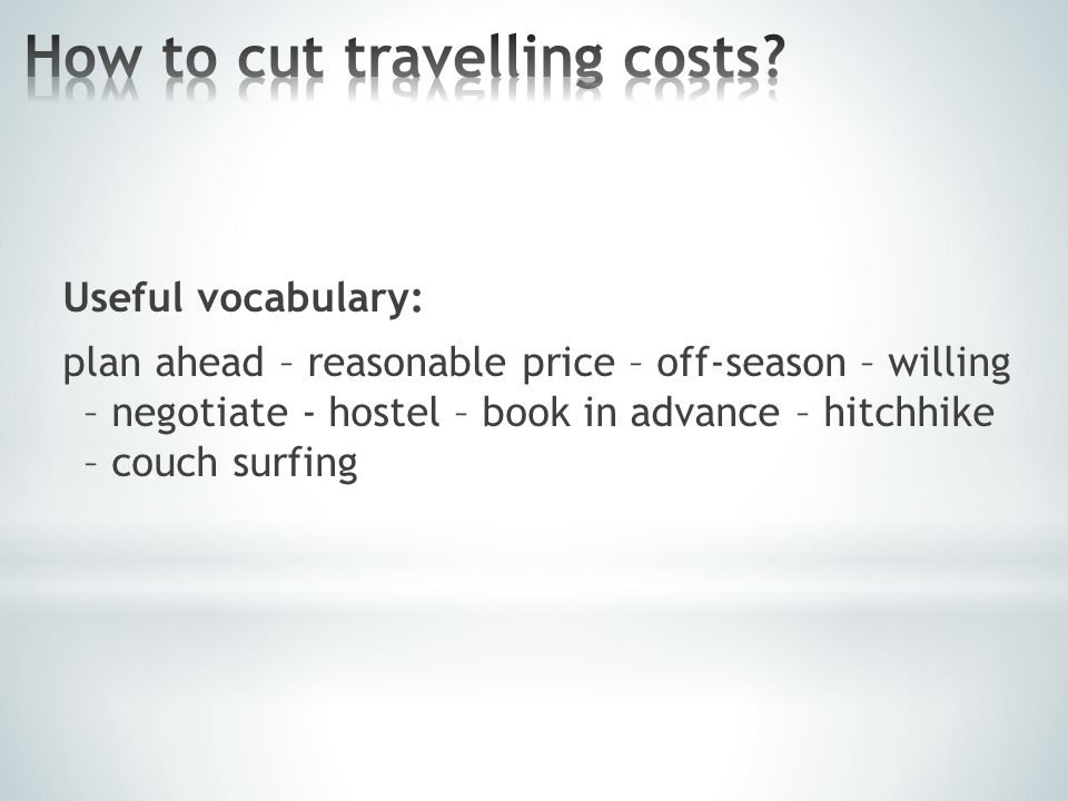 Useful vocabulary: plan ahead – reasonable price – off-season – willing – negotiate - hostel – book in advance – hitchhike – couch surfing