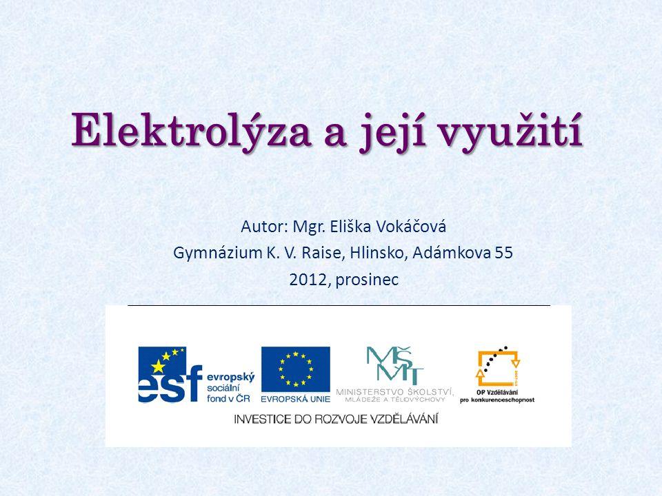 Elektrolýza a její využití Autor: Mgr. Eliška Vokáčová Gymnázium K. V. Raise, Hlinsko, Adámkova 55 2012, prosinec
