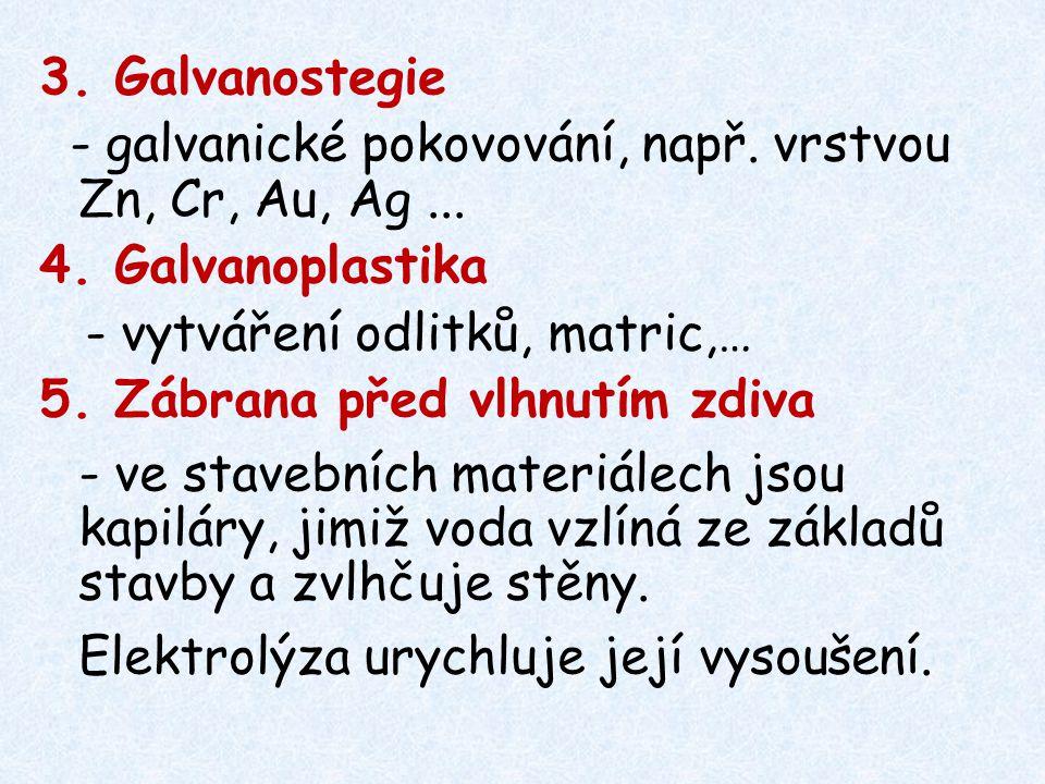 3. Galvanostegie - galvanické pokovování, např. vrstvou Zn, Cr, Au, Ag... 4. Galvanoplastika - vytváření odlitků, matric,… 5. Zábrana před vlhnutím zd