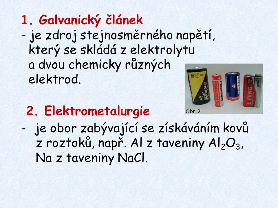 1. Galvanický článek - je zdroj stejnosměrného napětí, který se skládá z elektrolytu a dvou chemicky různých elektrod. 2. Elektrometalurgie -je obor z