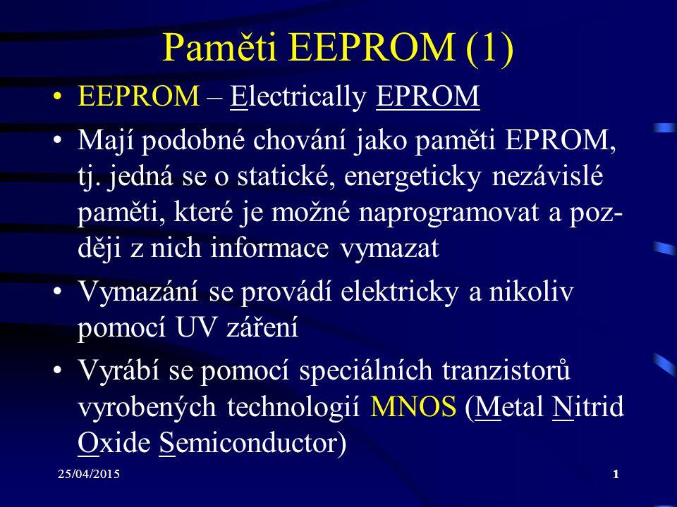 25/04/20152 Paměti EEPROM (2) Jedná se o tranzistory, na jejichž řídící elektrodě (Gate) je nanesena vrstva nitridu křemíku (Si 3 N 4 ) a pod ní je umístěna tenká vrstva oxidu křemičitého (SiO 2 ) Buňka paměti EEPROM pracuje na principu tunelování (vkládání) elektrického náboje na přechod těchto dvou vrstev