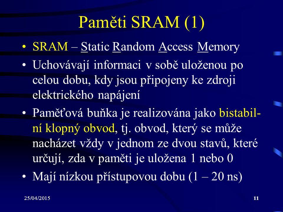 25/04/201511 Paměti SRAM (1) SRAM – Static Random Access Memory Uchovávají informaci v sobě uloženou po celou dobu, kdy jsou připojeny ke zdroji elektrického napájení Paměťová buňka je realizována jako bistabil- ní klopný obvod, tj.
