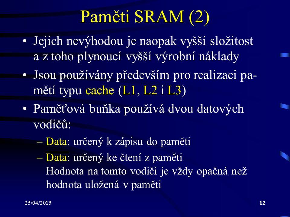 25/04/201512 Paměti SRAM (2) Jejich nevýhodou je naopak vyšší složitost a z toho plynoucí vyšší výrobní náklady Jsou používány především pro realizaci pa- mětí typu cache (L1, L2 i L3) Paměťová buňka používá dvou datových vodičů: –Data: určený k zápisu do paměti –Data: určený ke čtení z paměti Hodnota na tomto vodiči je vždy opačná než hodnota uložená v paměti
