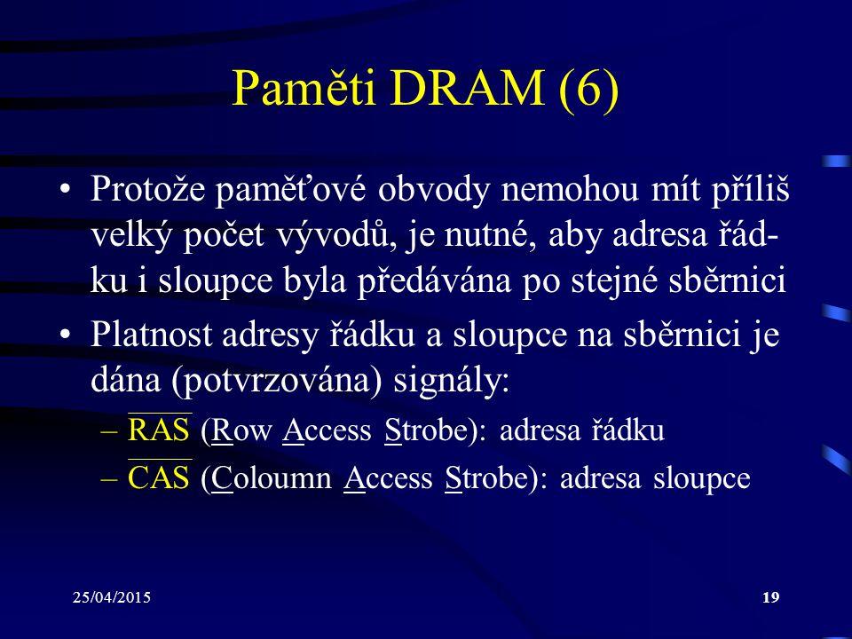 25/04/201519 Paměti DRAM (6) Protože paměťové obvody nemohou mít příliš velký počet vývodů, je nutné, aby adresa řád- ku i sloupce byla předávána po stejné sběrnici Platnost adresy řádku a sloupce na sběrnici je dána (potvrzována) signály: –RAS (Row Access Strobe): adresa řádku –CAS (Coloumn Access Strobe): adresa sloupce