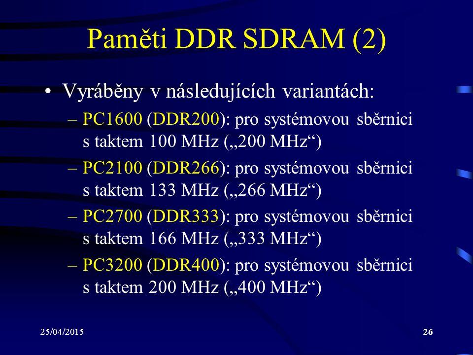 """25/04/201526 Paměti DDR SDRAM (2) Vyráběny v následujících variantách: –PC1600 (DDR200): pro systémovou sběrnici s taktem 100 MHz (""""200 MHz ) –PC2100 (DDR266): pro systémovou sběrnici s taktem 133 MHz (""""266 MHz ) –PC2700 (DDR333): pro systémovou sběrnici s taktem 166 MHz (""""333 MHz ) –PC3200 (DDR400): pro systémovou sběrnici s taktem 200 MHz (""""400 MHz )"""