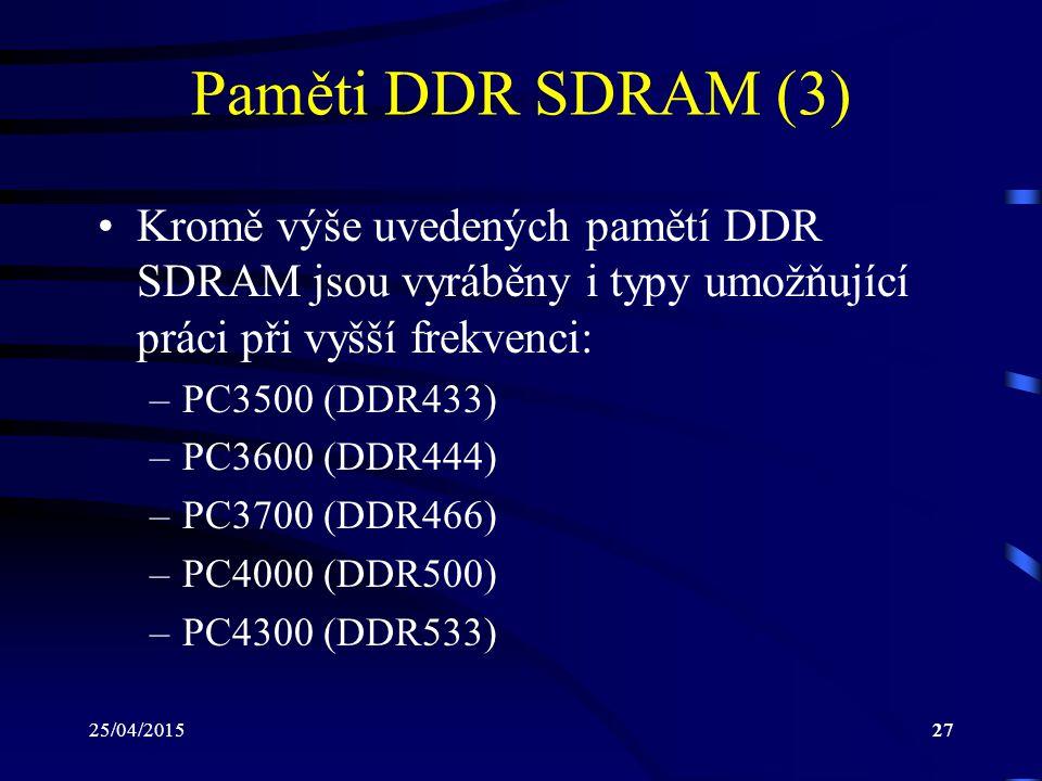 25/04/201527 Paměti DDR SDRAM (3) Kromě výše uvedených pamětí DDR SDRAM jsou vyráběny i typy umožňující práci při vyšší frekvenci: –PC3500 (DDR433) –PC3600 (DDR444) –PC3700 (DDR466) –PC4000 (DDR500) –PC4300 (DDR533)