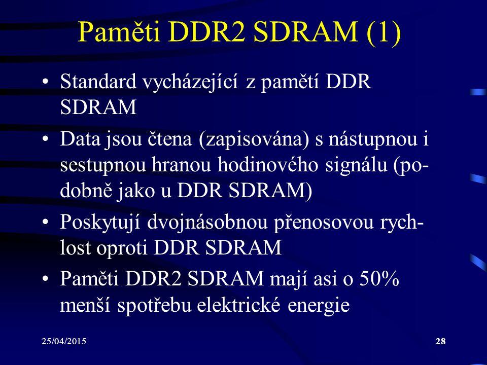 25/04/201528 Paměti DDR2 SDRAM (1) Standard vycházející z pamětí DDR SDRAM Data jsou čtena (zapisována) s nástupnou i sestupnou hranou hodinového signálu (po- dobně jako u DDR SDRAM) Poskytují dvojnásobnou přenosovou rych- lost oproti DDR SDRAM Paměti DDR2 SDRAM mají asi o 50% menší spotřebu elektrické energie