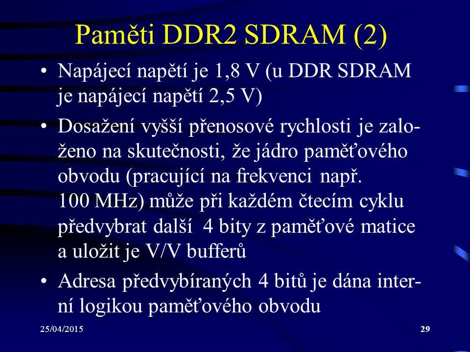 25/04/201529 Paměti DDR2 SDRAM (2) Napájecí napětí je 1,8 V (u DDR SDRAM je napájecí napětí 2,5 V) Dosažení vyšší přenosové rychlosti je zalo- ženo na skutečnosti, že jádro paměťového obvodu (pracující na frekvenci např.