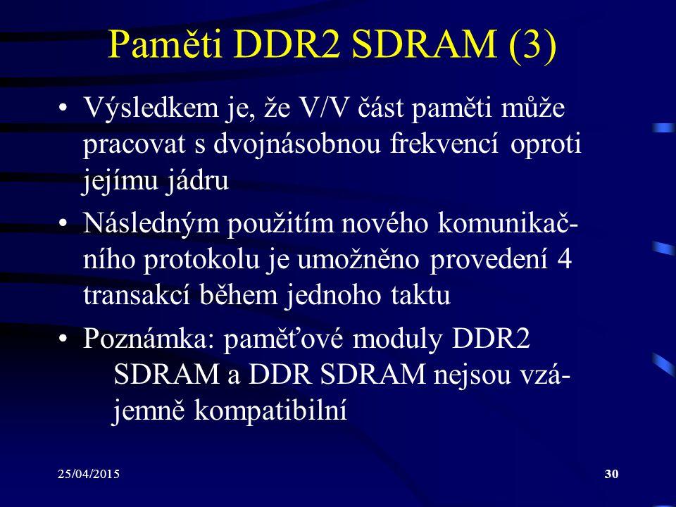 25/04/201530 Paměti DDR2 SDRAM (3) Výsledkem je, že V/V část paměti může pracovat s dvojnásobnou frekvencí oproti jejímu jádru Následným použitím nového komunikač- ního protokolu je umožněno provedení 4 transakcí během jednoho taktu Poznámka: paměťové moduly DDR2 SDRAM a DDR SDRAM nejsou vzá- jemně kompatibilní