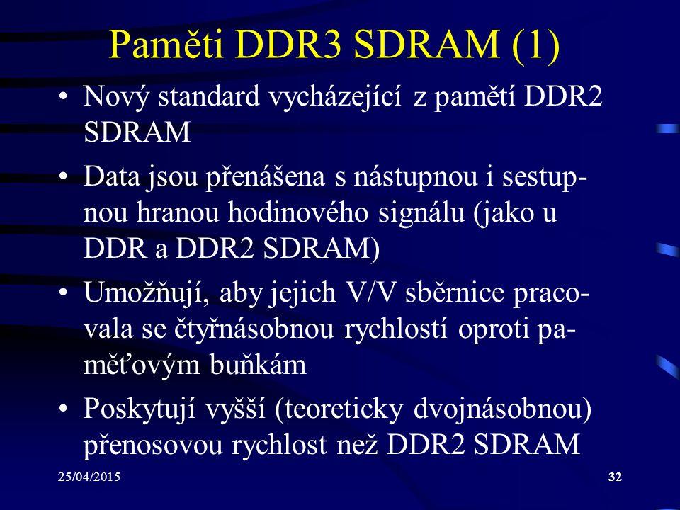 25/04/201532 Paměti DDR3 SDRAM (1) Nový standard vycházející z pamětí DDR2 SDRAM Data jsou přenášena s nástupnou i sestup- nou hranou hodinového signálu (jako u DDR a DDR2 SDRAM) Umožňují, aby jejich V/V sběrnice praco- vala se čtyřnásobnou rychlostí oproti pa- měťovým buňkám Poskytují vyšší (teoreticky dvojnásobnou) přenosovou rychlost než DDR2 SDRAM
