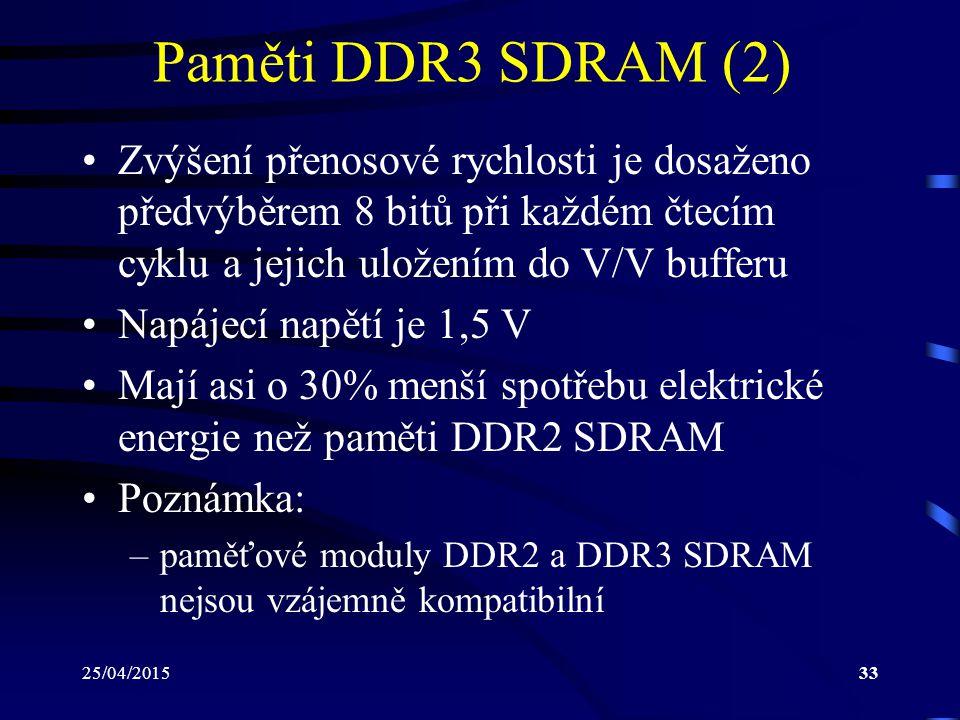 25/04/201533 Paměti DDR3 SDRAM (2) Zvýšení přenosové rychlosti je dosaženo předvýběrem 8 bitů při každém čtecím cyklu a jejich uložením do V/V bufferu Napájecí napětí je 1,5 V Mají asi o 30% menší spotřebu elektrické energie než paměti DDR2 SDRAM Poznámka: –paměťové moduly DDR2 a DDR3 SDRAM nejsou vzájemně kompatibilní