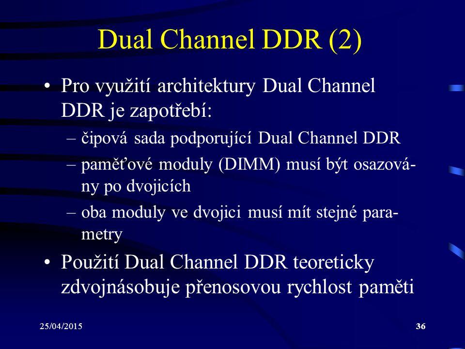 25/04/201536 Dual Channel DDR (2) Pro využití architektury Dual Channel DDR je zapotřebí: –čipová sada podporující Dual Channel DDR –paměťové moduly (DIMM) musí být osazová- ny po dvojicích –oba moduly ve dvojici musí mít stejné para- metry Použití Dual Channel DDR teoreticky zdvojnásobuje přenosovou rychlost paměti