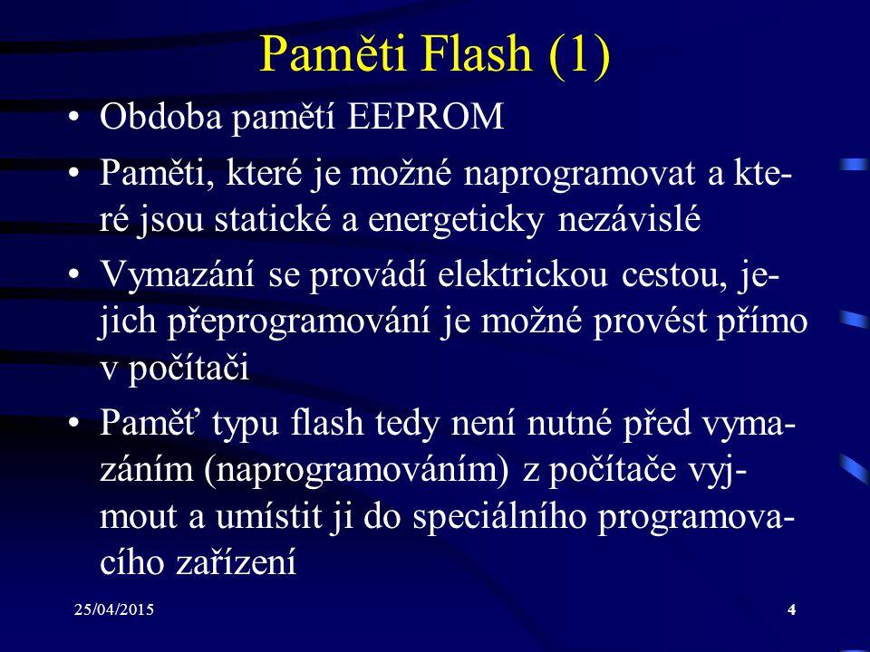 25/04/20155 Paměti Flash (2) Narozdíl od EEPROM se u pamětí flash pro- vádí mazání nikoliv po jednotlivých buňkách, ale po celých blocích Paměťová buňka je tvořena tranzistorem, je- hož elektroda gate je rozdělena na dvě části: –Control Gate: připojená k adresovému vodiči –Floating Gate: oddělená od control gate izolační vrstvou umožňuje uložení elektrického náboje, pomocí něhož buňka uchovává hodnotu logická 0 nebo logická 1