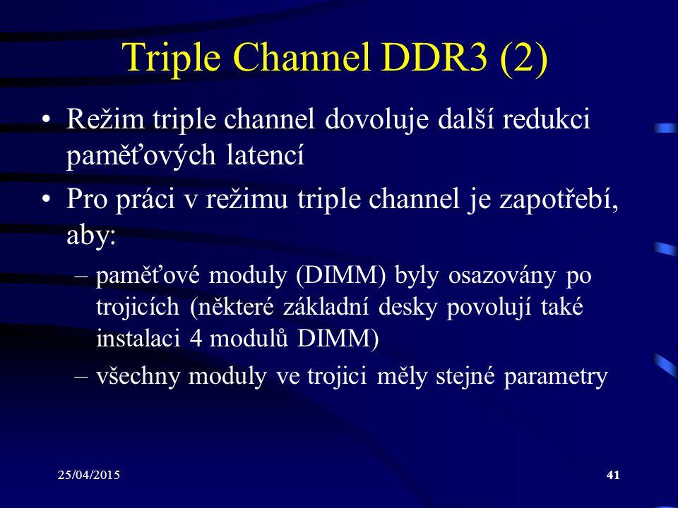 25/04/201541 Triple Channel DDR3 (2) Režim triple channel dovoluje další redukci paměťových latencí Pro práci v režimu triple channel je zapotřebí, aby: –paměťové moduly (DIMM) byly osazovány po trojicích (některé základní desky povolují také instalaci 4 modulů DIMM) –všechny moduly ve trojici měly stejné parametry
