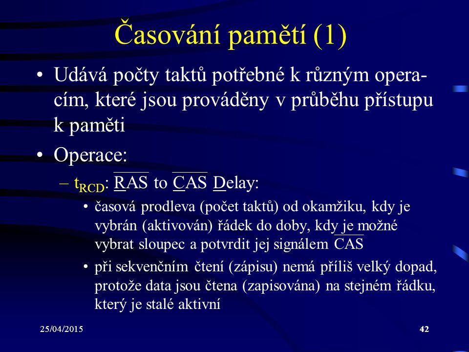 25/04/201542 Časování pamětí (1) Udává počty taktů potřebné k různým opera- cím, které jsou prováděny v průběhu přístupu k paměti Operace: –t RCD : RAS to CAS Delay: časová prodleva (počet taktů) od okamžiku, kdy je vybrán (aktivován) řádek do doby, kdy je možné vybrat sloupec a potvrdit jej signálem CAS při sekvenčním čtení (zápisu) nemá příliš velký dopad, protože data jsou čtena (zapisována) na stejném řádku, který je stalé aktivní