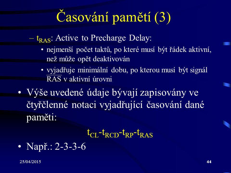 25/04/201544 Časování pamětí (3) –t RAS : Active to Precharge Delay: nejmenší počet taktů, po které musí být řádek aktivní, než může opět deaktivován vyjadřuje minimální dobu, po kterou musí být signál RAS v aktivní úrovni Výše uvedené údaje bývají zapisovány ve čtyřčlenné notaci vyjadřující časování dané paměti: t CL -t RCD -t RP -t RAS Např.: 2-3-3-6