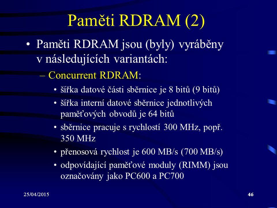 25/04/201546 Paměti RDRAM (2) Paměti RDRAM jsou (byly) vyráběny v následujících variantách: –Concurrent RDRAM: šířka datové části sběrnice je 8 bitů (9 bitů) šířka interní datové sběrnice jednotlivých paměťových obvodů je 64 bitů sběrnice pracuje s rychlostí 300 MHz, popř.