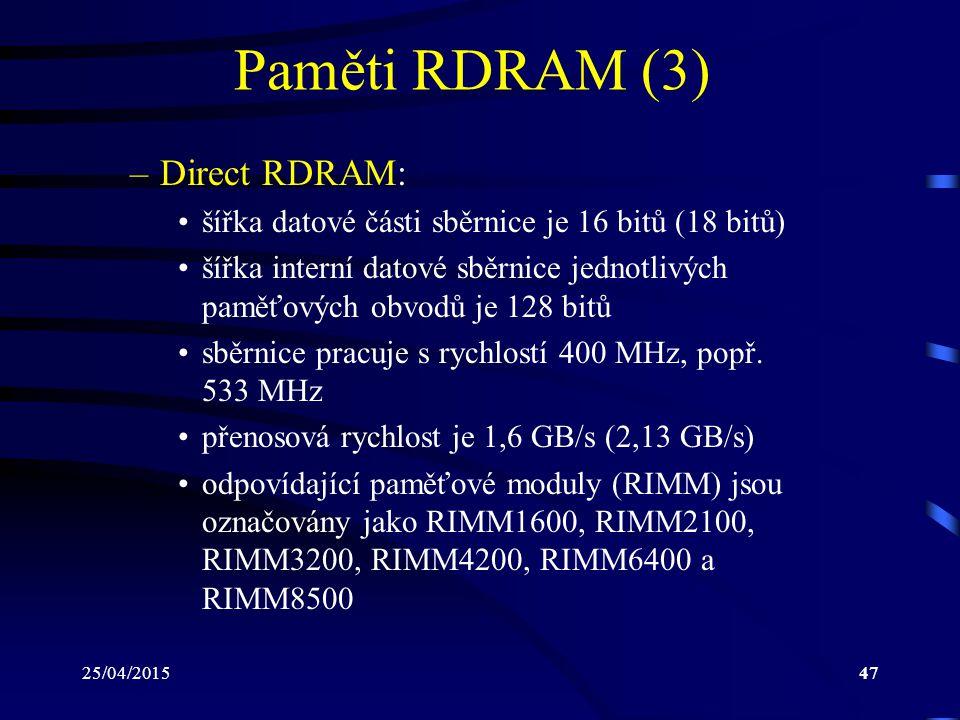 25/04/201547 Paměti RDRAM (3) –Direct RDRAM: šířka datové části sběrnice je 16 bitů (18 bitů) šířka interní datové sběrnice jednotlivých paměťových obvodů je 128 bitů sběrnice pracuje s rychlostí 400 MHz, popř.