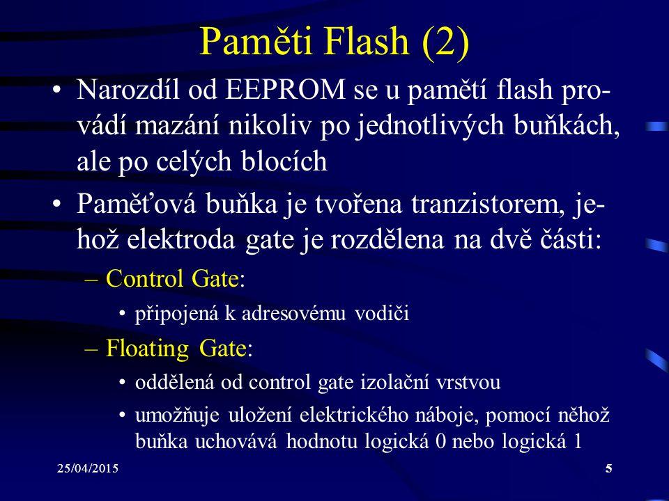 25/04/20156 Paměti Flash (3) Flash paměti se dělí do dvou základních skupin: –NOR flash: poskytují rozhraní s vyhrazenými adresovými a dato- vými vodiči  umožňují přímý přístup k dané pamě- ťové buňce chovají se jako paměti, které jsou mapované do určité části adresového prostoru dovolují používat techniku XIP –Execute In Place: –je možné přímo spouštět programy, které jsou v nich uložené –spouštěné programy z těchto pamětí není nutné nejprve kopírovat do paměti RAM