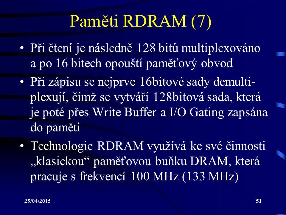 """25/04/201551 Paměti RDRAM (7) Při čtení je následně 128 bitů multiplexováno a po 16 bitech opouští paměťový obvod Při zápisu se nejprve 16bitové sady demulti- plexují, čímž se vytváří 128bitová sada, která je poté přes Write Buffer a I/O Gating zapsána do paměti Technologie RDRAM využívá ke své činnosti """"klasickou paměťovou buňku DRAM, která pracuje s frekvencí 100 MHz (133 MHz)"""