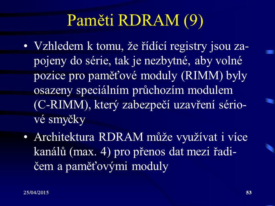 25/04/201553 Paměti RDRAM (9) Vzhledem k tomu, že řídící registry jsou za- pojeny do série, tak je nezbytné, aby volné pozice pro paměťové moduly (RIMM) byly osazeny speciálním průchozím modulem (C-RIMM), který zabezpečí uzavření sério- vé smyčky Architektura RDRAM může využívat i více kanálů (max.