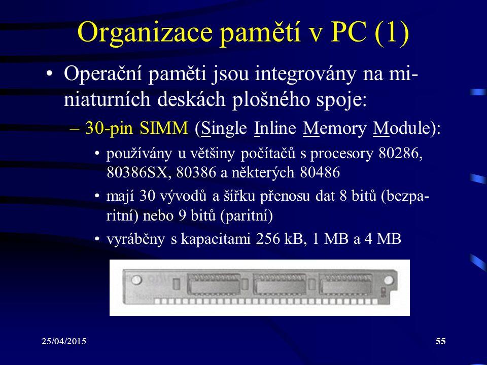 25/04/201555 Organizace pamětí v PC (1) Operační paměti jsou integrovány na mi- niaturních deskách plošného spoje: –30-pin SIMM (Single Inline Memory Module): používány u většiny počítačů s procesory 80286, 80386SX, 80386 a některých 80486 mají 30 vývodů a šířku přenosu dat 8 bitů (bezpa- ritní) nebo 9 bitů (paritní) vyráběny s kapacitami 256 kB, 1 MB a 4 MB