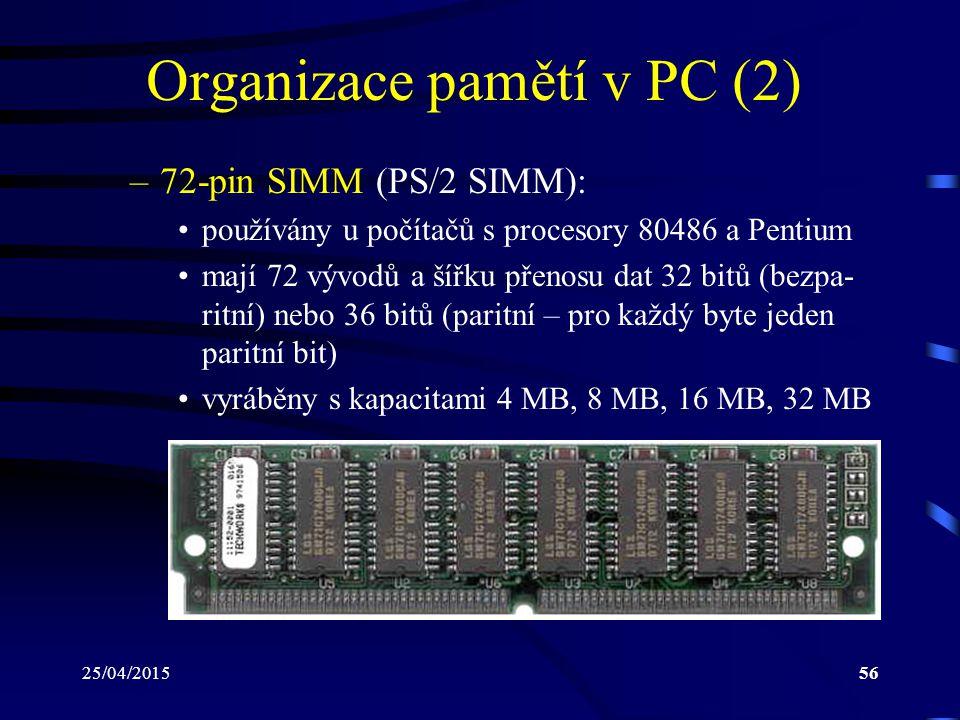 25/04/201556 Organizace pamětí v PC (2) –72-pin SIMM (PS/2 SIMM): používány u počítačů s procesory 80486 a Pentium mají 72 vývodů a šířku přenosu dat 32 bitů (bezpa- ritní) nebo 36 bitů (paritní – pro každý byte jeden paritní bit) vyráběny s kapacitami 4 MB, 8 MB, 16 MB, 32 MB