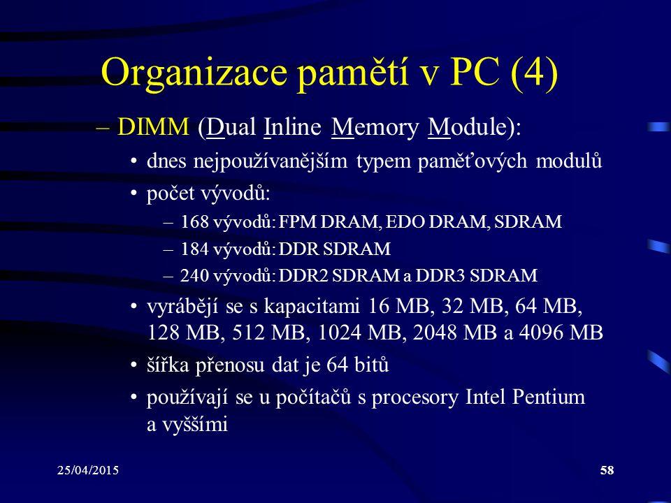 25/04/201558 Organizace pamětí v PC (4) –DIMM (Dual Inline Memory Module): dnes nejpoužívanějším typem paměťových modulů počet vývodů: –168 vývodů: FPM DRAM, EDO DRAM, SDRAM –184 vývodů: DDR SDRAM –240 vývodů: DDR2 SDRAM a DDR3 SDRAM vyrábějí se s kapacitami 16 MB, 32 MB, 64 MB, 128 MB, 512 MB, 1024 MB, 2048 MB a 4096 MB šířka přenosu dat je 64 bitů používají se u počítačů s procesory Intel Pentium a vyššími