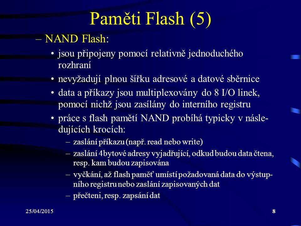 25/04/20158 Paměti Flash (5) –NAND Flash: jsou připojeny pomocí relativně jednoduchého rozhraní nevyžadují plnou šířku adresové a datové sběrnice data a příkazy jsou multiplexovány do 8 I/O linek, pomocí nichž jsou zasílány do interního registru práce s flash pamětí NAND probíhá typicky v násle- dujících krocích: –zaslání příkazu (např.