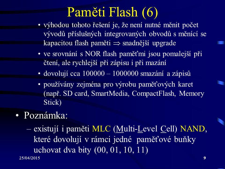 25/04/20159 Paměti Flash (6) výhodou tohoto řešení je, že není nutné měnit počet vývodů příslušných integrovaných obvodů s měnící se kapacitou flash paměti  snadnější upgrade ve srovnání s NOR flash paměťmi jsou pomalejší při čtení, ale rychlejší při zápisu i při mazání dovolují cca 100000 – 1000000 smazání a zápisů používány zejména pro výrobu paměťových karet (např.