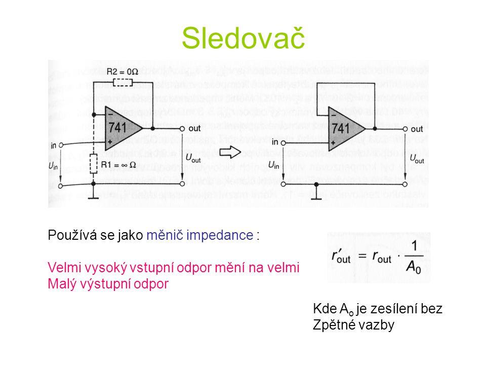 Sledovač Používá se jako měnič impedance : Velmi vysoký vstupní odpor mění na velmi Malý výstupní odpor Kde A o je zesílení bez Zpětné vazby