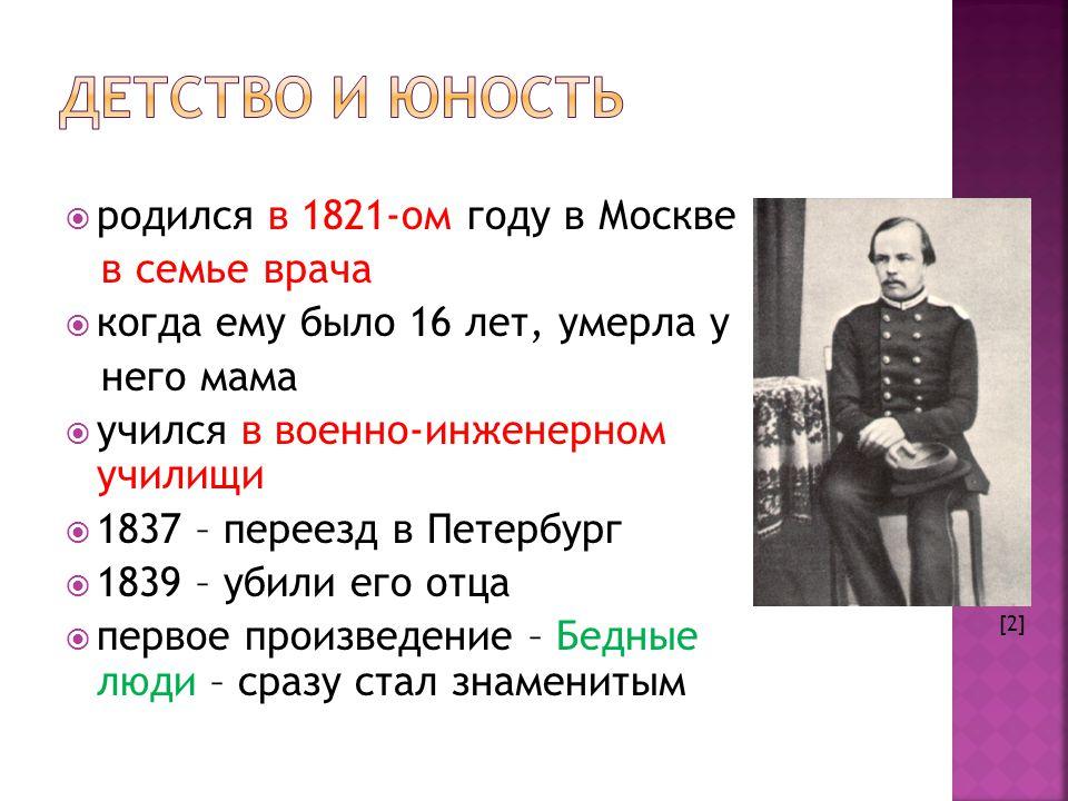  родился в 1821-ом году в Москве в семье врача  когда ему было 16 лет, умерла у него мама  учился в военно-инженерном училищи  1837 – переезд в Петербург  1839 – убили его отца  первое произведение – Бедные люди – сразу стал знаменитым [2]