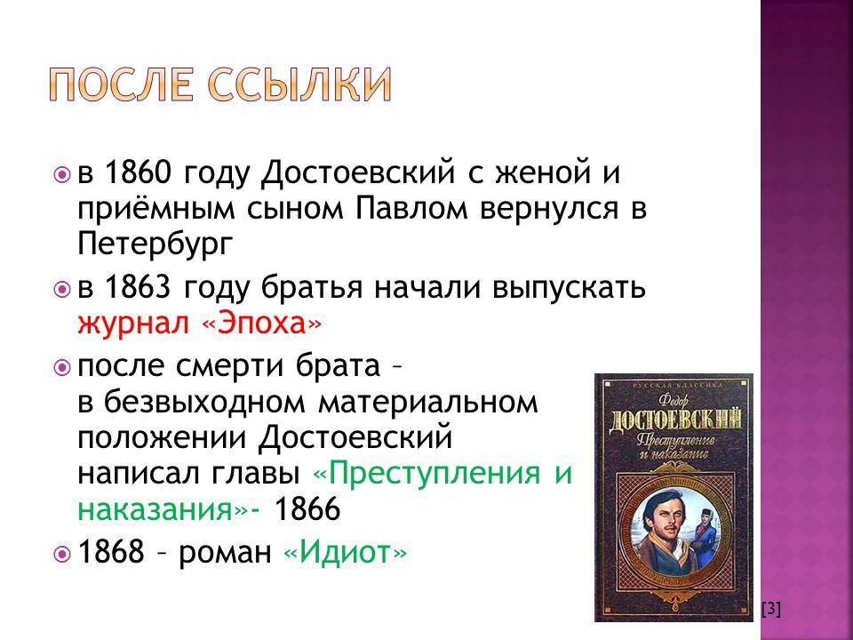  в 1860 году Достоевский с женой и приёмным сыном Павлом вернулся в Петербург  в 1863 году братья начали выпускать журнал «Эпоха»  после смерти брата – в безвыходном материальном положении Достоевский написал главы «Преступления и наказания»- 1866  1868 – роман «Идиот» [3]