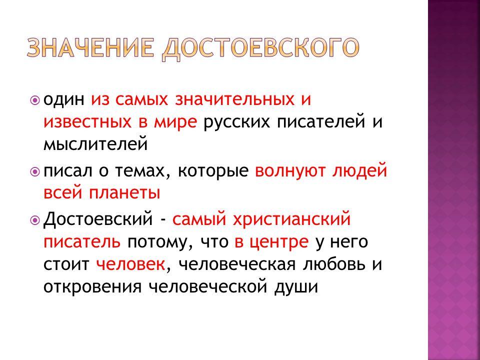  один из самых значительных и известных в мире русских писателей и мыслителей  писал о темах, которые волнуют людей всей планеты  Достоевский - самый христианский писатель потому, что в центре у него стоит человек, человеческая любовь и откровения человеческой души