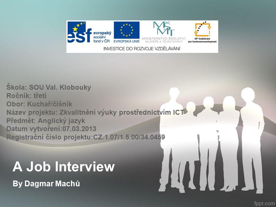 A Job Interview By Dagmar Machů Škola: SOU Val. Klobouky Ročník: třetí Obor: Kuchař/číšník Název projektu: Zkvalitnění výuky prostřednictvím ICT Předm