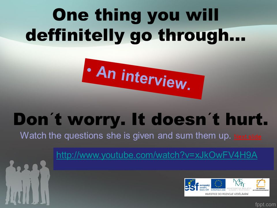 One thing you will deffinitelly go through… An interview. Don´t worry. It doesn´t hurt. Watch the questions she is given and sum them up. Next slide h