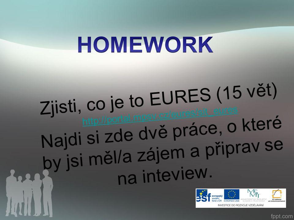 Zjisti, co je to EURES (15 vět) http://portal.mpsv.cz/eures/sit_eures Najdi si zde dvě práce, o které by jsi měl/a zájem a připrav se na inteview.