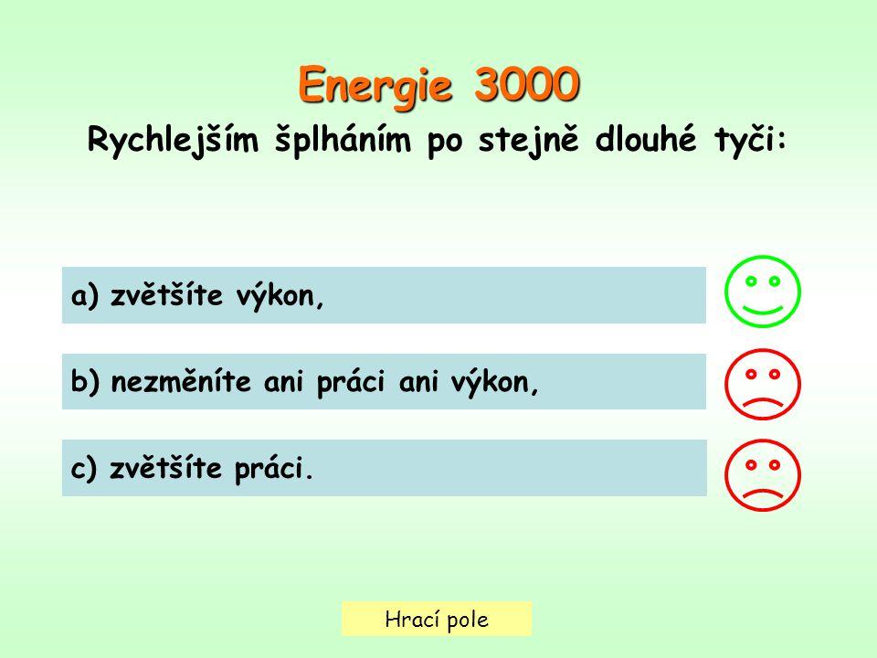 Hrací pole Energie 3000 Rychlejším šplháním po stejně dlouhé tyči: a) zvětšíte výkon, b) nezměníte ani práci ani výkon, c) zvětšíte práci.