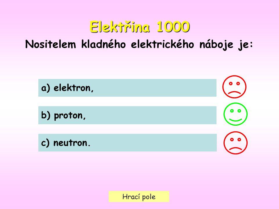 Hrací pole Elektřina 1000 Nositelem kladného elektrického náboje je: a) elektron, b) proton, c) neutron.