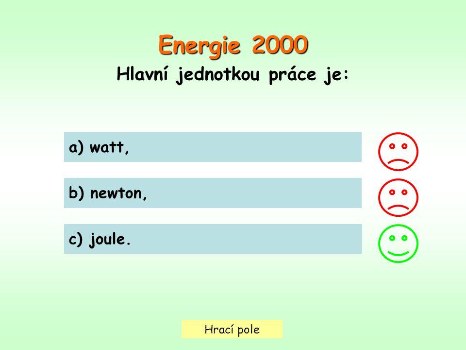Hrací pole a) watt, b) newton, c) joule. Energie 2000 Hlavní jednotkou práce je: