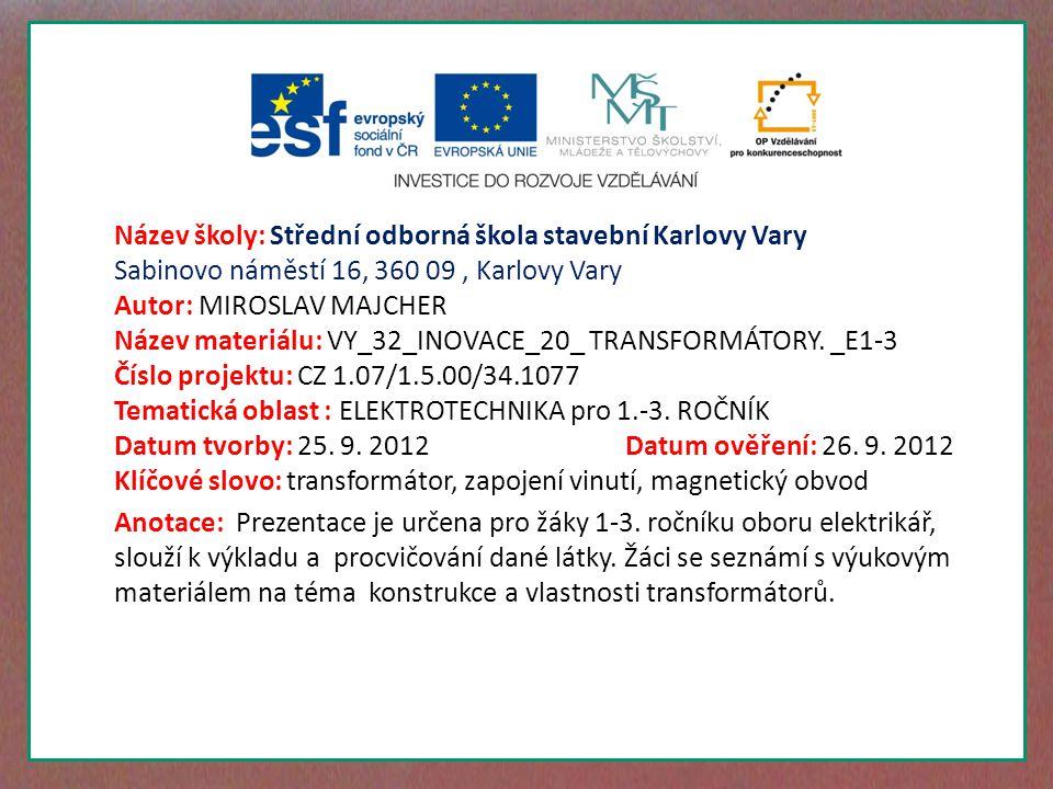 Název školy: Střední odborná škola stavební Karlovy Vary Sabinovo náměstí 16, 360 09, Karlovy Vary Autor: MIROSLAV MAJCHER Název materiálu: VY_32_INOVACE_20_ TRANSFORMÁTORY.
