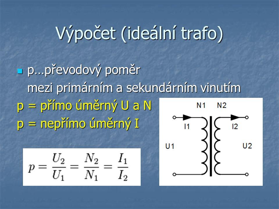 Výpočet (ideální trafo) p…převodový poměr p…převodový poměr mezi primárním a sekundárním vinutím p = přímo úměrný U a N p = nepřímo úměrný I