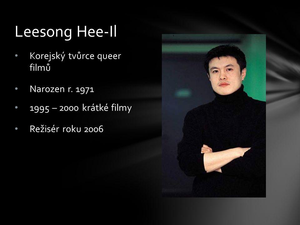 Korejský tvůrce queer filmů Narozen r. 1971 1995 – 2000 krátké filmy Režisér roku 2006 Leesong Hee-Il