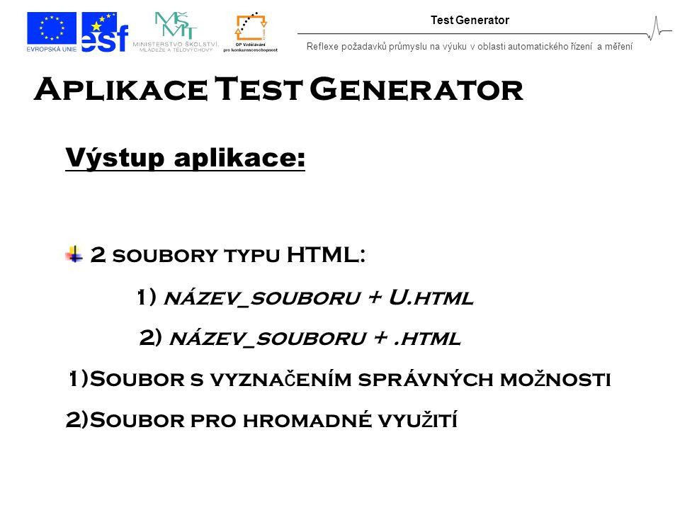 Reflexe požadavků průmyslu na výuku v oblasti automatického řízení a měření Test Generator Aplikace Test Generator Výstup aplikace: 2 soubory typu HTML: 1) název_souboru + U.html 2) název_souboru +.html 1)Soubor s vyzna č ením správných mo ž nosti 2)Soubor pro hromadné vyu ž ití